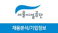 기업분석보고서 1. 서울시설공단, 어떤 사람을 뽑을 것인가?