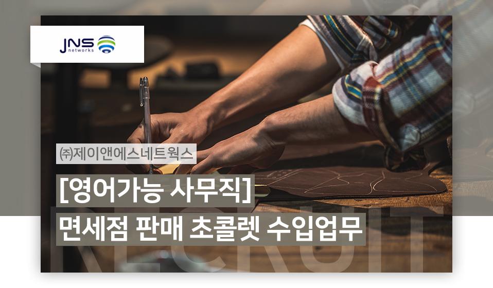 ㈜제이앤에스네트웍스 [영어가능 사무직]면세점 판매 초콜렛 수입업무