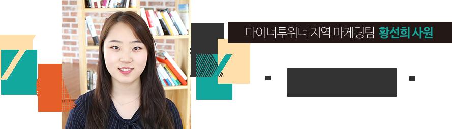 마이너투위너 지역 마케팅팀  황선희 사원  마케팅 대상에 대한 진심 어린 마음이 필요하다