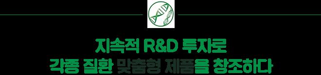 지속적 R&D 투자로 각종 질환 맞춤형 제품을 창조하다