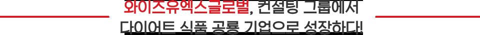 와이즈유엑스글로벌, 컨설팅 그룹에서 다이어트 식품 공룡 기업으로 성장하다!