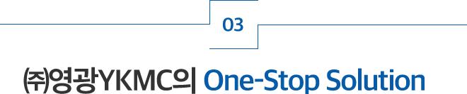 ㈜영광YKMC의 One-Stop Solution