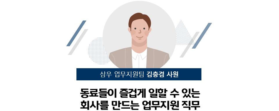 삼우 업무지원팀 김충겸 사원 : 동료들이 즐겁게 일할 수 있는 회사를 만드는 업무지원 직무