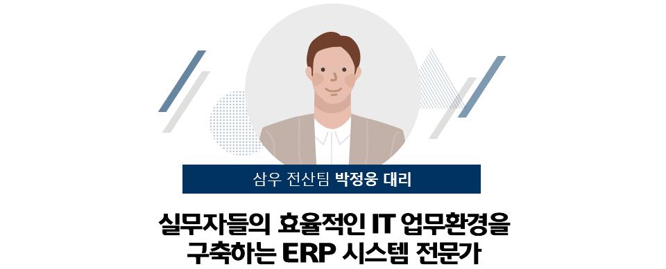 삼우 전산팀 박정웅 대리 : 실무자들의 효율적인 IT 업무환경을 구축하는 ERP 시스템 전문가