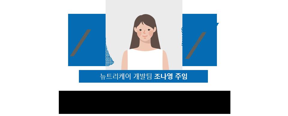 뉴트리케어 개발팀 조나영 주임 , 기획에서 마케팅까지 제품을                     가장 잘 아는 개발자의 손에서 이뤄지다