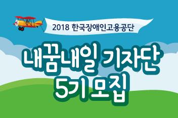 한국장애인고용공단 2018 내꿈내일 기자단 5기 모집