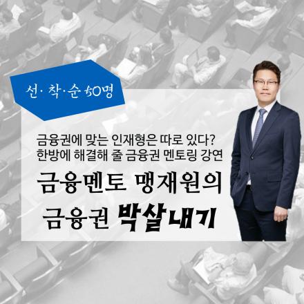 금융권 취준생을 위한 금융 멘토 맹재원의 금융권 박살내기!