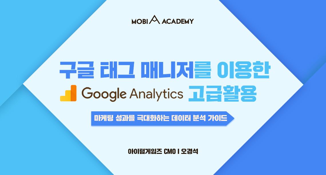 [모비아카데미]구글 태그 매니저를 이용한 Google Analytics 고급활용(7/25)